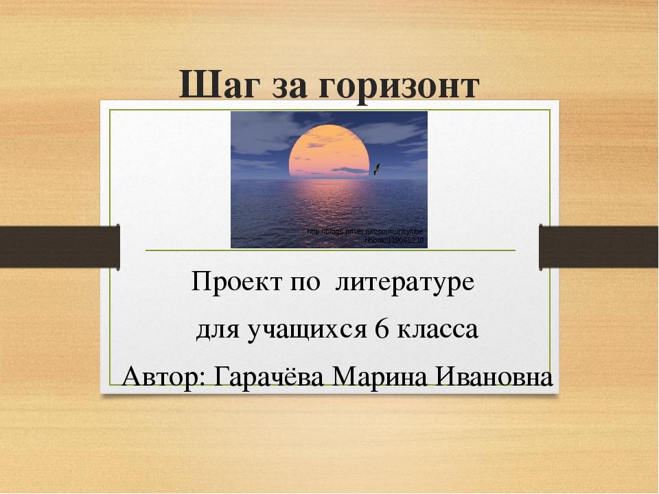 Шаг за горизонт Проект по литературе для учащихся 6 класса Автор: Гарачёва Ма...