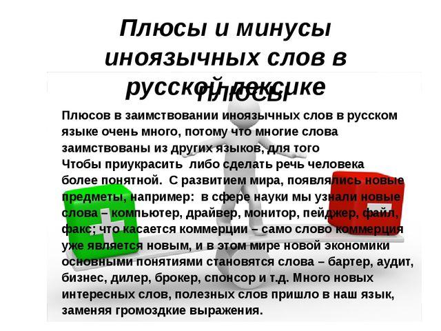 ПЛЮСЫ Плюсов в заимствовании иноязычных слов в русском языке очень много, по...