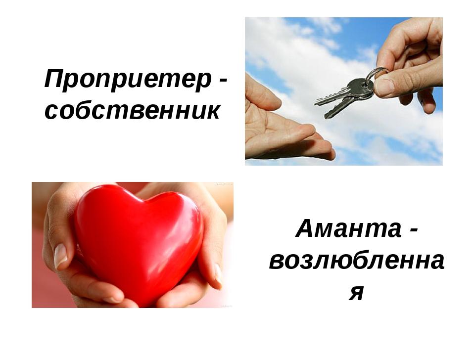 Проприетер - собственник Аманта - возлюбленная