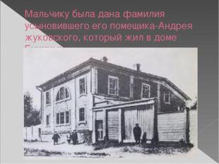 Мальчику была дана фамилия усыновившего его помещика-Андрея жуковского, котор