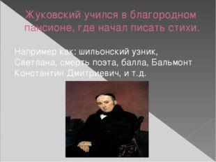 Жуковский учился в благородном пансионе, где начал писать стихи. Например как