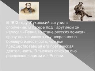 В1812 году Жуковский вступил в ополчение. В лагере подТарутином он написал