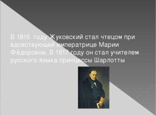 В1816 году Жуковский стал чтецом при вдовствующей императрицеМарии Фёдоро