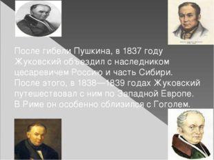 После гибели Пушкина, в1837 году Жуковский объездил с наследником цесаревич