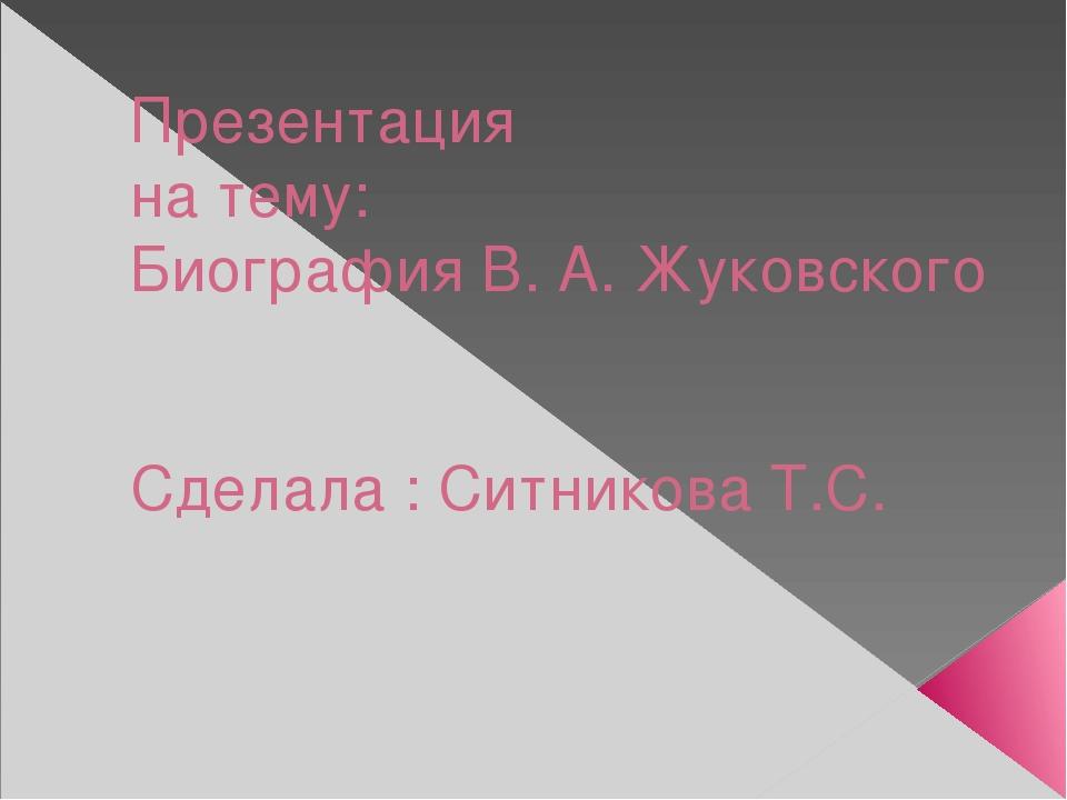 Презентация на тему: Биография В. А. Жуковского Сделала : Ситникова Т.С.