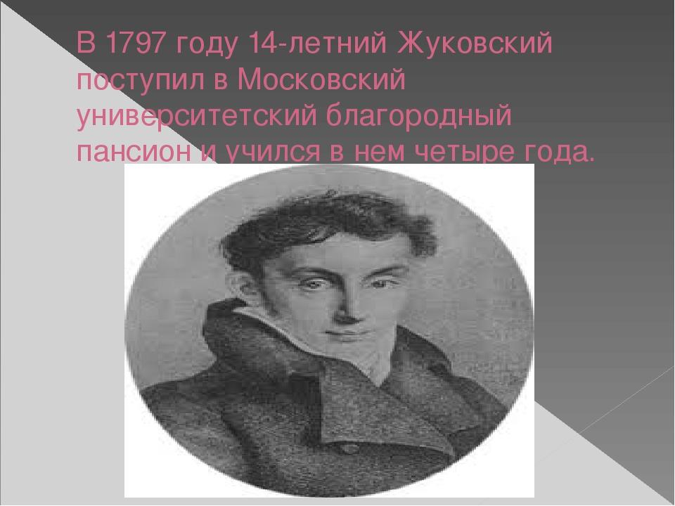 В 1797 году 14-летний Жуковский поступил в Московский университетский благоро...