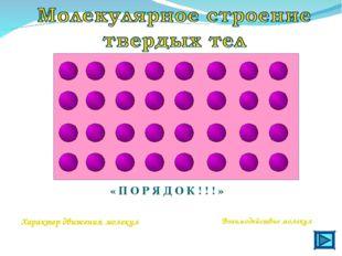 « П О Р Я Д О К ! ! ! » Характер движения молекул Взаимодействие молекул