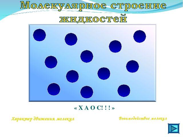 « Х А О С! ! ! » Характер движения молекул Взаимодействие молекул
