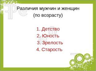 Различия мужчин и женщин (по возрасту) 1. Детство 2. Юность 3. Зрелость 4. Ст