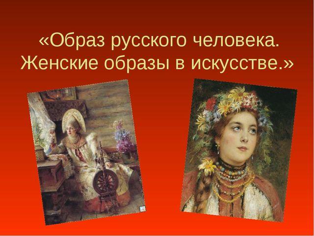 «Образ русского человека. Женские образы в искусстве.»