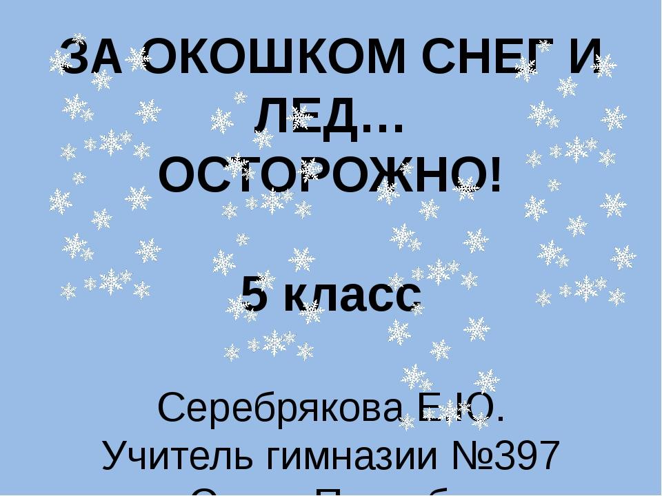 ЗА ОКОШКОМ СНЕГ И ЛЕД… ОСТОРОЖНО! 5 класс Серебрякова Е.Ю. Учитель гимназии №...