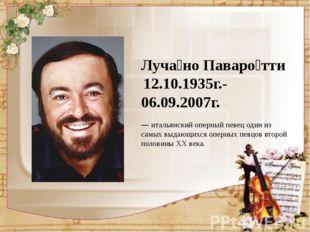Луча́но Паваро́тти 12.10.1935г.-06.09.2007г. —итальянский оперный певец од