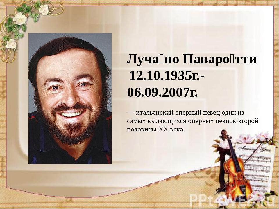 Луча́но Паваро́тти 12.10.1935г.-06.09.2007г. —итальянский оперный певец од...
