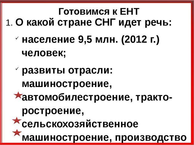 Готовимся к ЕНТ 1. О какой стране СНГ идет речь: население 9,5 млн. (2012 г.)...
