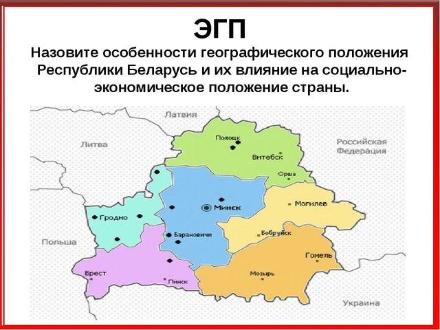 ЭГП Назовите особенности географического положения Республики Беларусь и их в...
