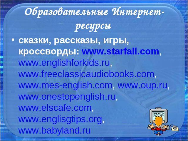 Образовательные Интернет-ресурсы сказки, рассказы, игры, кроссворды: www.star...