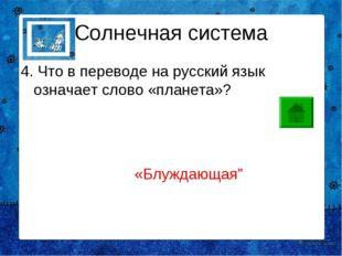 Солнечная система 4. Что в переводе на русский язык означает слово «планета»?