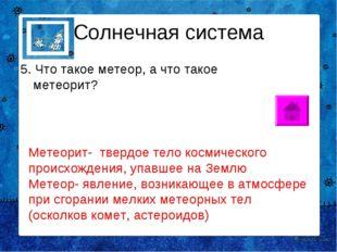 Солнечная система 5. Что такое метеор, а что такое метеорит? Метеорит- твердо