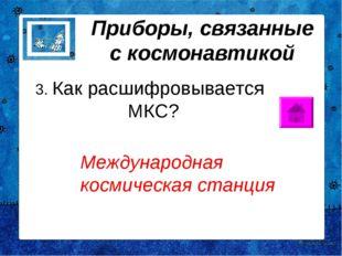 Приборы, связанные с космонавтикой 3. Как расшифровывается МКС? Международна