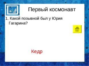Первый космонавт 1.Какой позывной был у Юрия Гагарина? Кедр