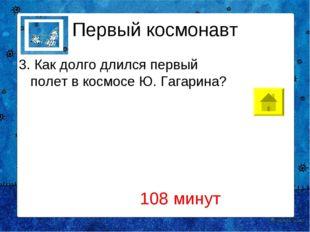 Первый космонавт 3. Как долго длился первый полет в космосе Ю. Гагарина? 108