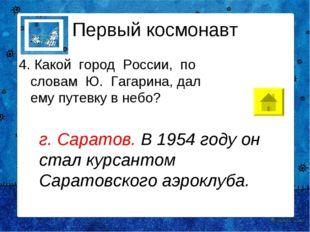 Первый космонавт 4. Какой город России, по словам Ю. Гагарина, дал ему п