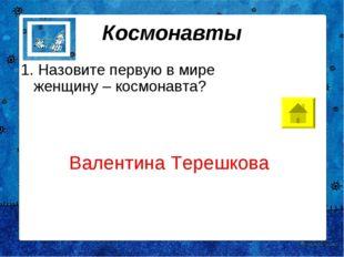 Космонавты 1. Назовите первую в мире женщину – космонавта? Валентина Терешкова
