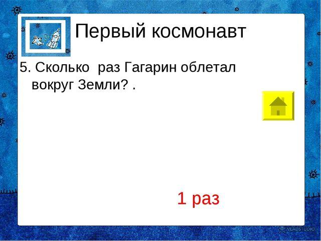 Первый космонавт 5. Сколько раз Гагарин облетал вокруг Земли?. 1 раз