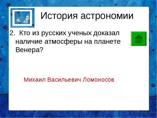 2. Кто из русских ученых доказал наличие атмосферы на планете Венера? Истор...