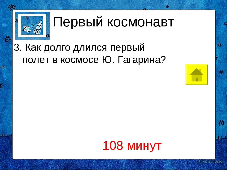 Первый космонавт 3. Как долго длился первый полет в космосе Ю. Гагарина? 108...