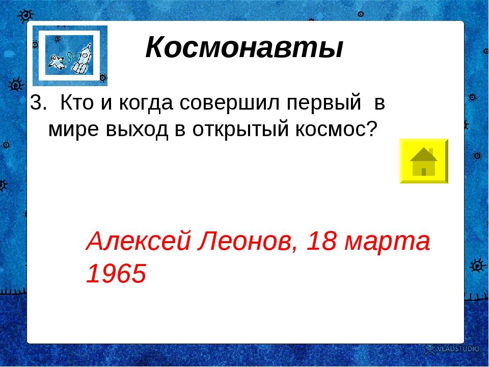 Космонавты 3. Кто и когда совершил первый в мире выход в открытый космос?...