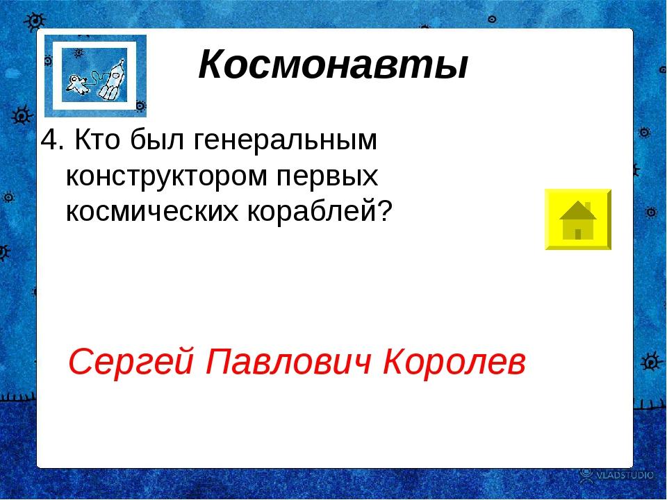 Космонавты 4. Кто был генеральным конструктором первых космических кораблей?...