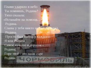 Пламя ударило в небо Ты помнишь, Родина? Тихо сказала: «Вставайте на помощь.