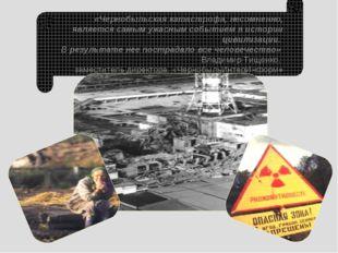 «Чернобыльская катастрофа, несомненно, является самым ужасным событием в исто