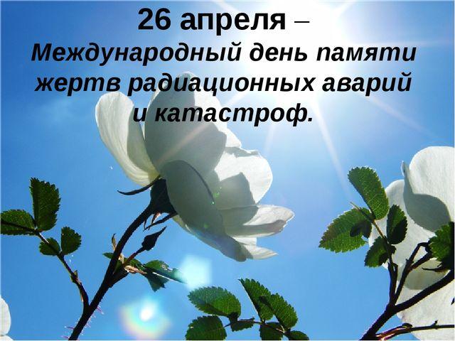 26 апреля – Международный день памяти жертв радиационных аварий и катастроф.