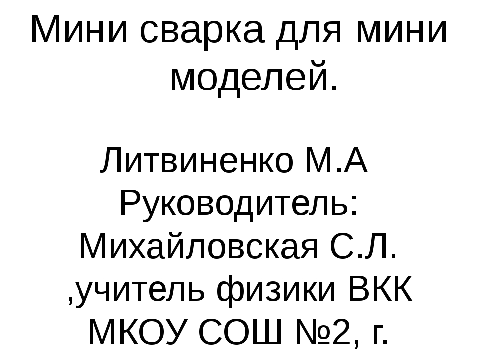 Мини сварка для мини моделей. Литвиненко М.А Руководитель: Михайловская С.Л....