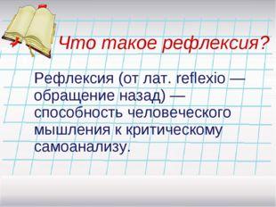 Что такое рефлексия? Рефлексия (от лат. reflexio —обращениеназад) — способно