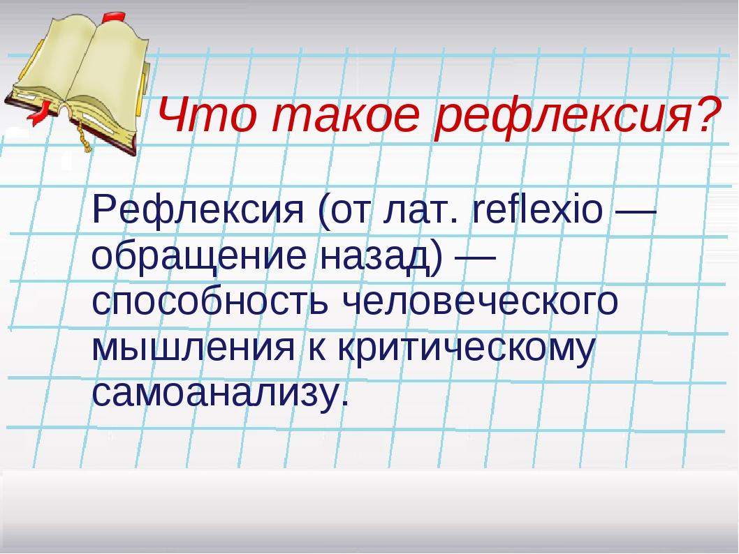Что такое рефлексия? Рефлексия (от лат. reflexio —обращениеназад) — способно...