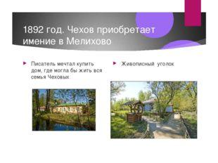 1892 год. Чехов приобретает имение в Мелихово Писатель мечтал купить дом, где