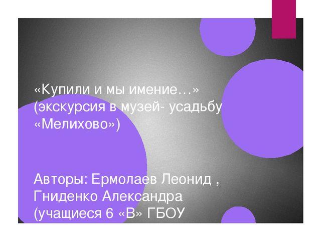 «Купили и мы имение…» (экскурсия в музей- усадьбу «Мелихово») Авторы: Ермолае...