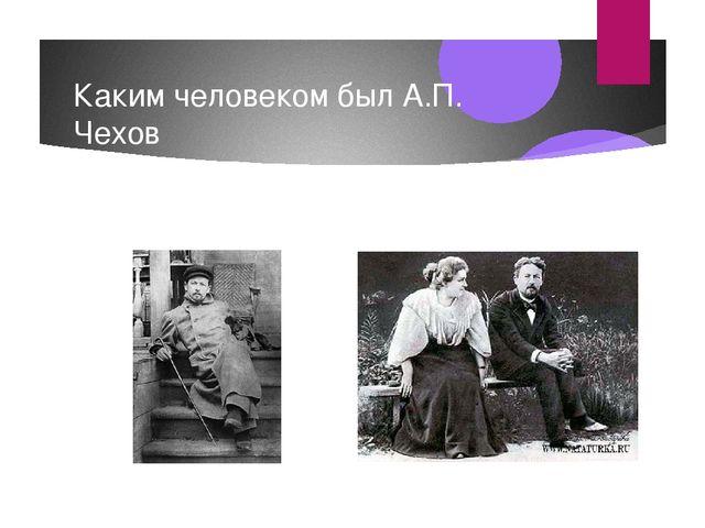 Каким человеком был А.П. Чехов