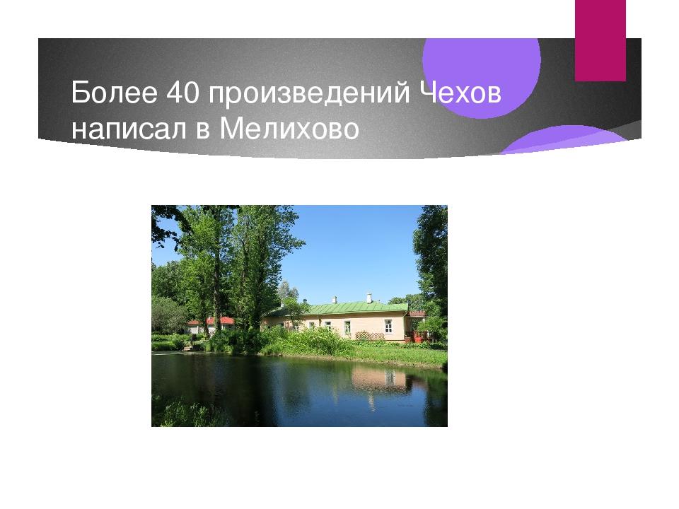Более 40 произведений Чехов написал в Мелихово