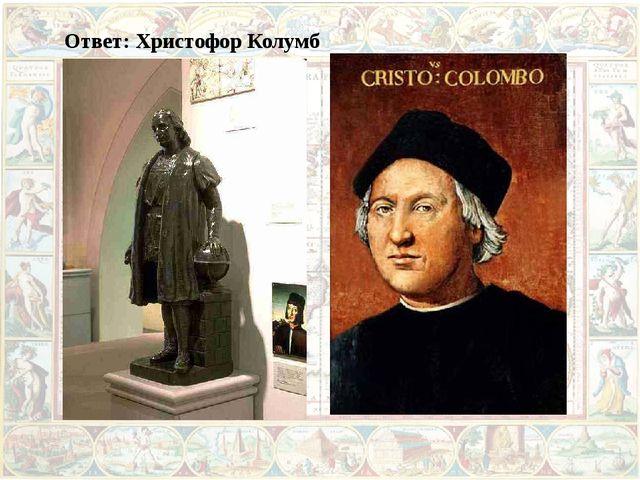 Ответ: Христофор Колумб