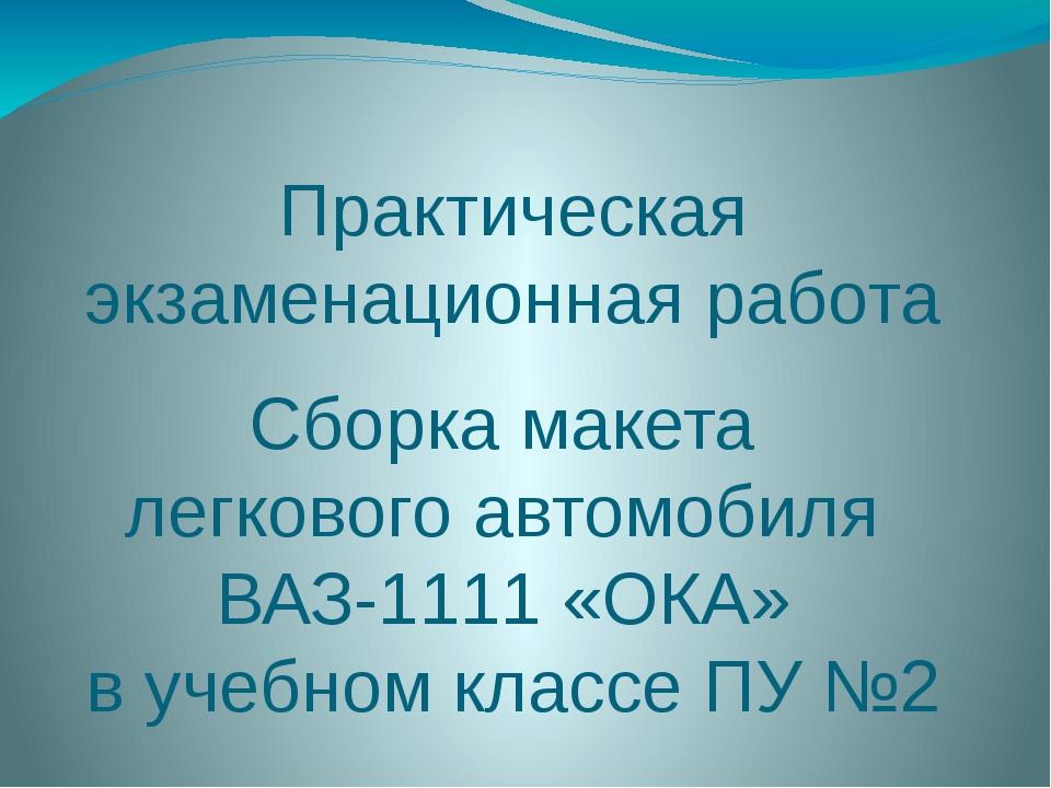 Практическая экзаменационная работа Сборка макета легкового автомобиля ВАЗ-11...