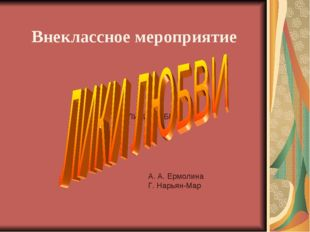 ЛИКИ ЛЮБВИ Внеклассное мероприятие А. А. Ермолина Г. Нарьян-Мар