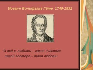 Иоганн Вольфганг Гёте 1749-1832 И всё ж любить – какое счастье! Какой восторг