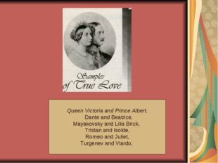 Queen Victoria and Prince Albert. Dante and Beatrice, Mayakovsky and Lilia B