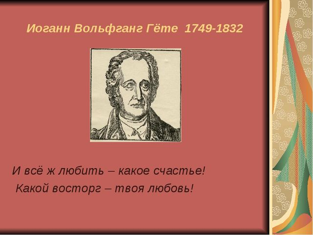 Иоганн Вольфганг Гёте 1749-1832 И всё ж любить – какое счастье! Какой восторг...