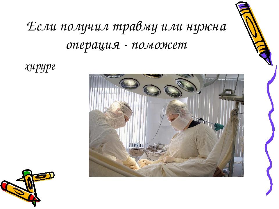 Если получил травму или нужна операция - поможет хирург