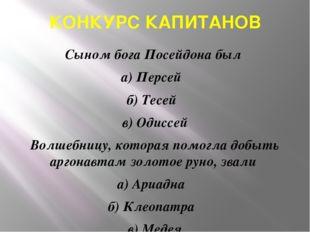 КОНКУРС КАПИТАНОВ Сыном бога Посейдона был а) Персей б) Тесей в) Одиссей Волш